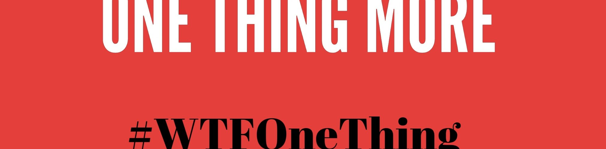 One Thing More #WTFOneThing